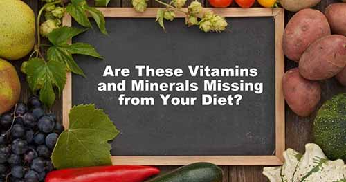 Are These Vitamins and Minerals Missing from Your Diet